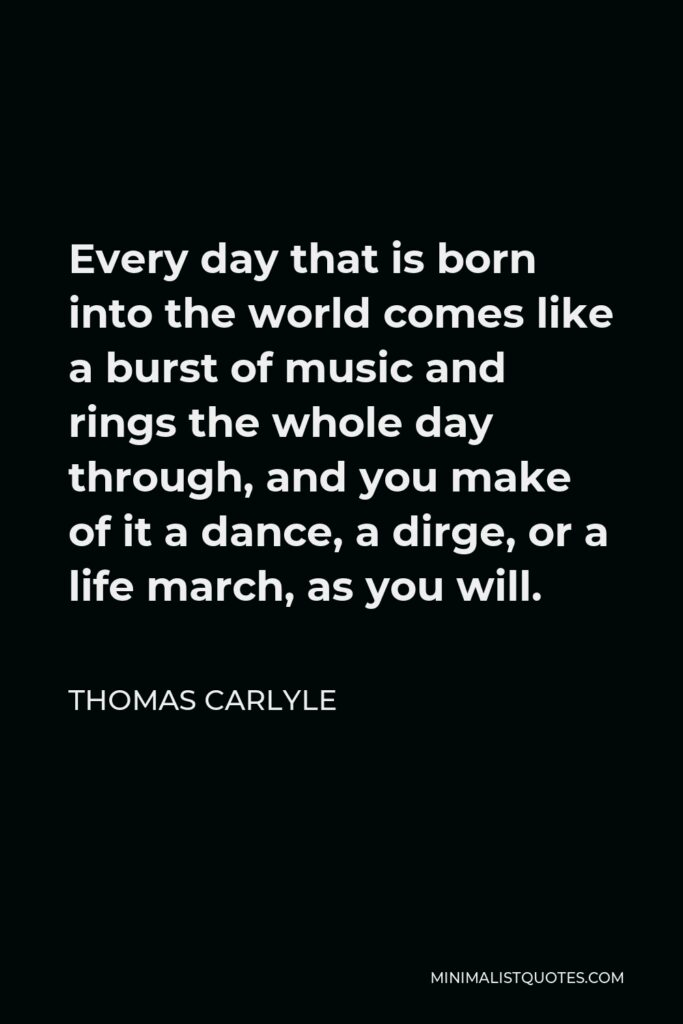 Thomas Carlyle Quote - Every day that is born into the world comes like a burst of music and rings the whole day through, and you make of it a dance, a dirge, or a life march, as you will.