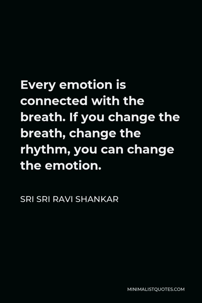 Sri Sri Ravi Shankar Quote - Every emotion is connected with the breath. If you change the breath, change the rhythm, you can change the emotion.