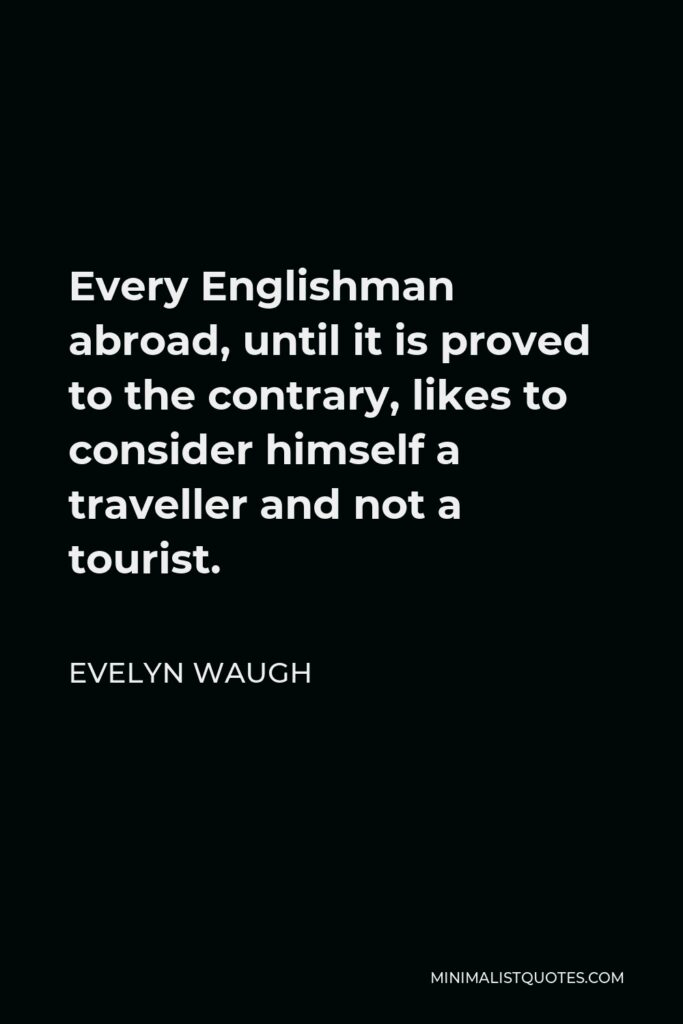 Evelyn Waugh Quote - Every Englishman abroad, until it is proved to the contrary, likes to consider himself a traveller and not a tourist.