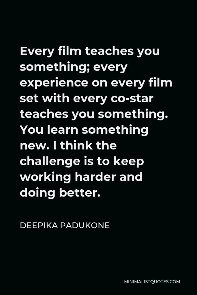 Deepika Padukone Quote - Every film teaches you something; every experience on every film set with every co-star teaches you something. You learn something new. I think the challenge is to keep working harder and doing better.