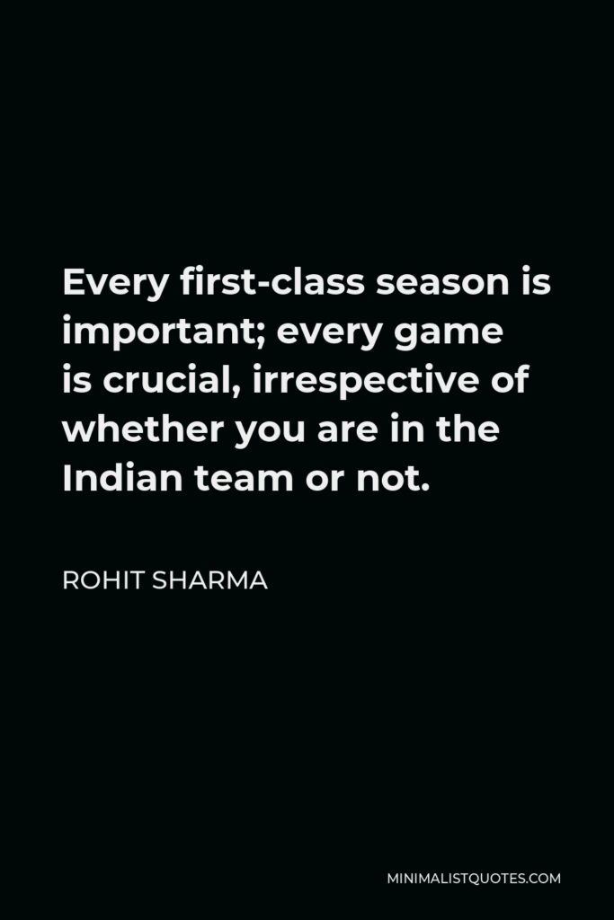 Rohit Sharma Quote - Every first-class season is important; every game is crucial, irrespective of whether you are in the Indian team or not.