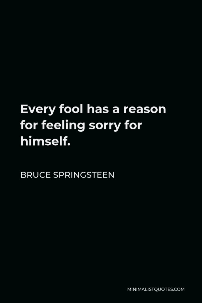 Bruce Springsteen Quote - Every fool has a reason for feeling sorry for himself.