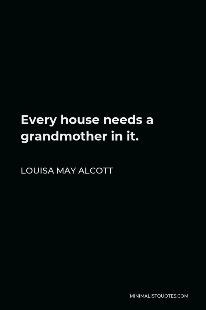 Louisa May Alcott Quote - Every house needs a grandmother in it.