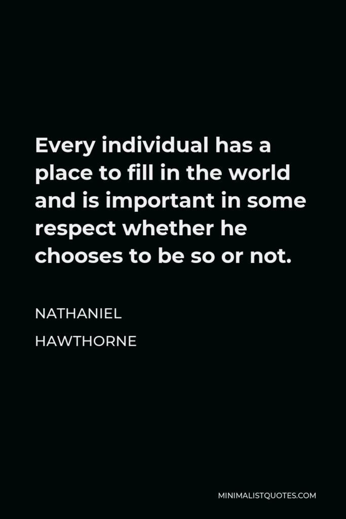 Nathaniel Hawthorne Quote - Every individual has a place to fill in the world and is important in some respect whether he chooses to be so or not.