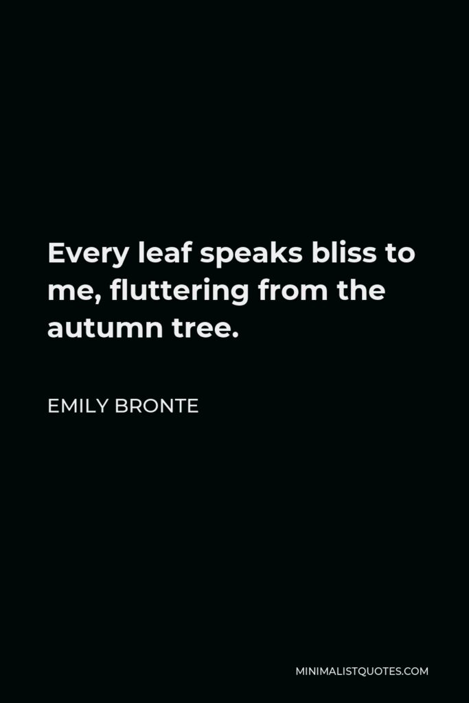 Emily Bronte Quote - Every leaf speaks bliss to me, fluttering from the autumn tree.