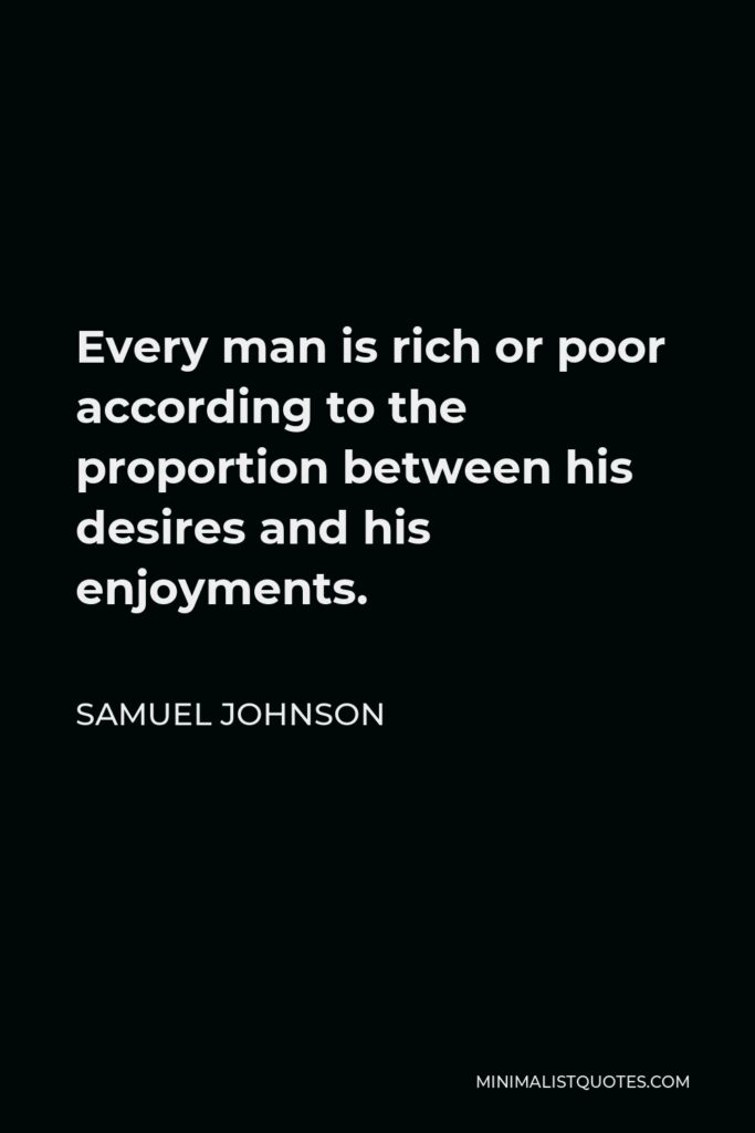 Samuel Johnson Quote - Every man is rich or poor according to the proportion between his desires and his enjoyments.