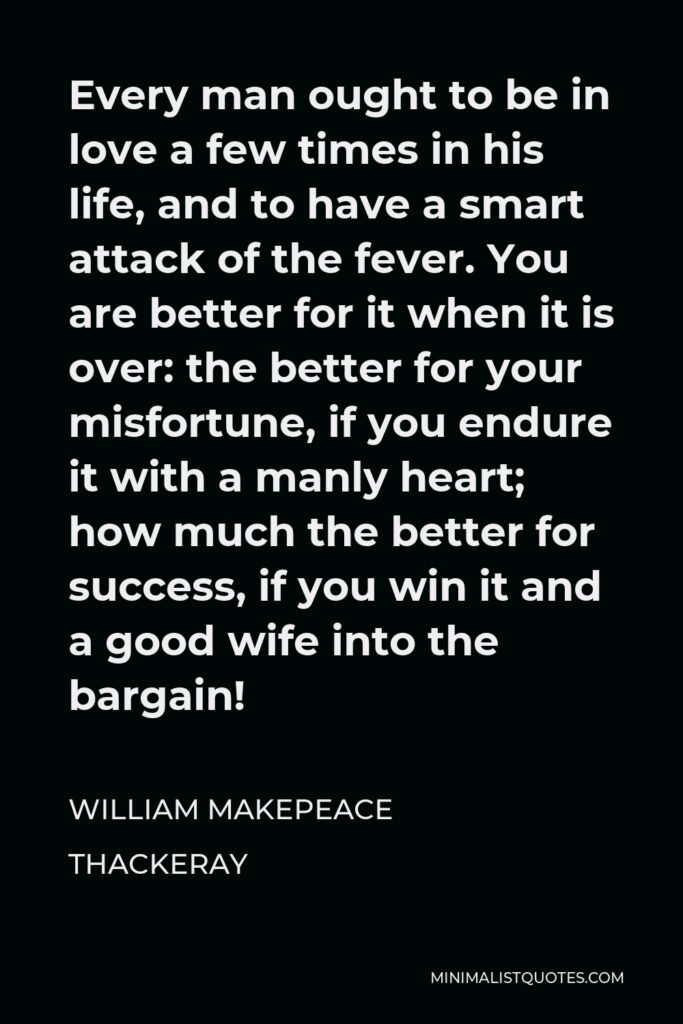 William Makepeace Thackeray Quote - Every man ought to be in love a few times in his life, and to have a smart attack of the fever. You are better for it when it is over: the better for your misfortune, if you endure it with a manly heart; how much the better for success, if you win it and a good wife into the bargain!