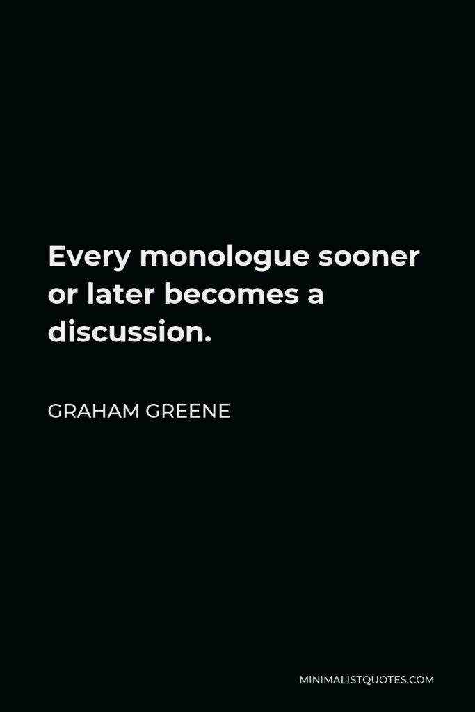 Graham Greene Quote - Every monologue sooner or later becomes a discussion.