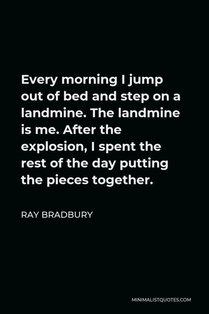 Ray Bradbury Quote - Every morning I jump out of bed and step on a landmine. The landmine is me. After the explosion, I spent the rest of the day putting the pieces together.
