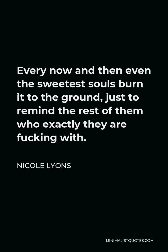Nicole Lyons Quote - Every now and then even the sweetest souls burn it to the ground, just to remind the rest of them who exactly they are fucking with.