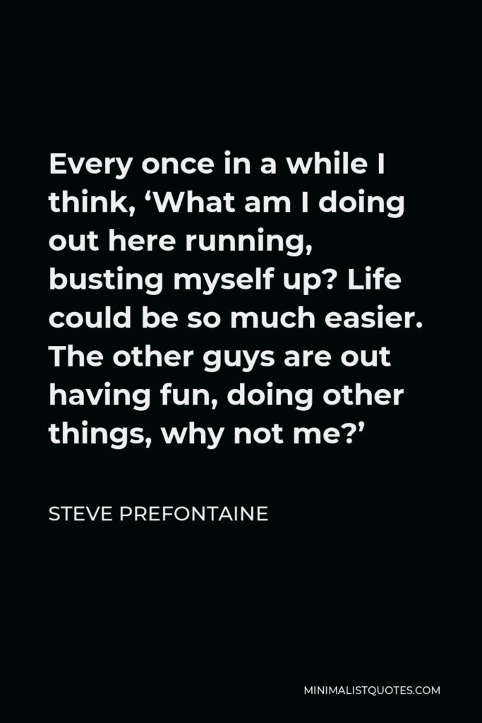 Steve Prefontaine Quote - Every once in a while I think, 'What am I doing out here running, busting myself up? Life could be so much easier. The other guys are out having fun, doing other things, why not me?'