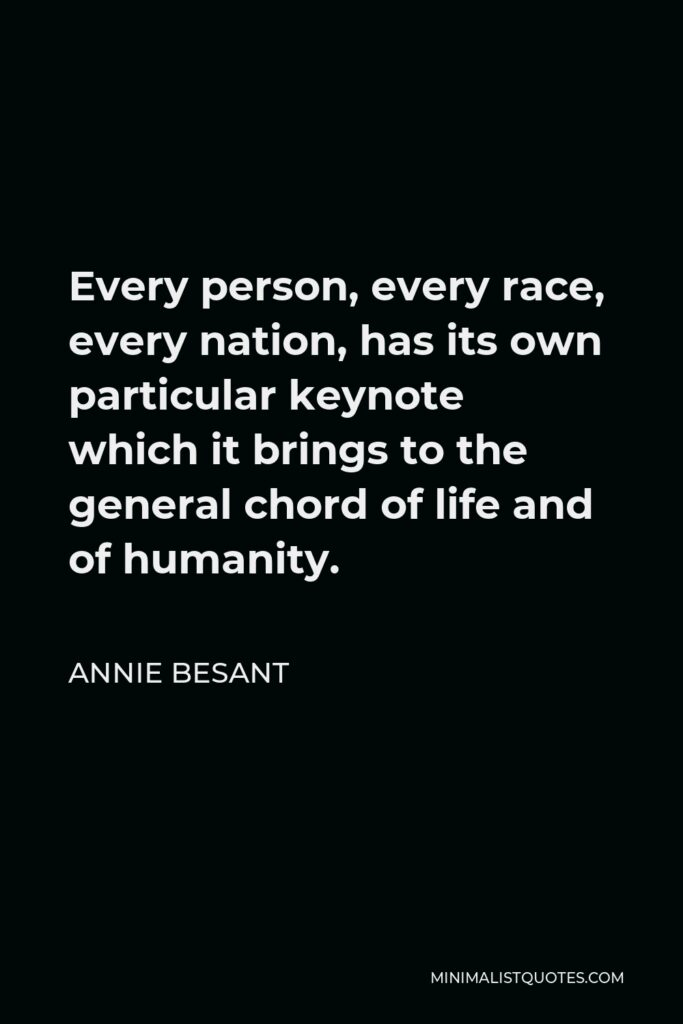 Annie Besant Quote - Every person, every race, every nation, has its own particular keynote which it brings to the general chord of life and of humanity.