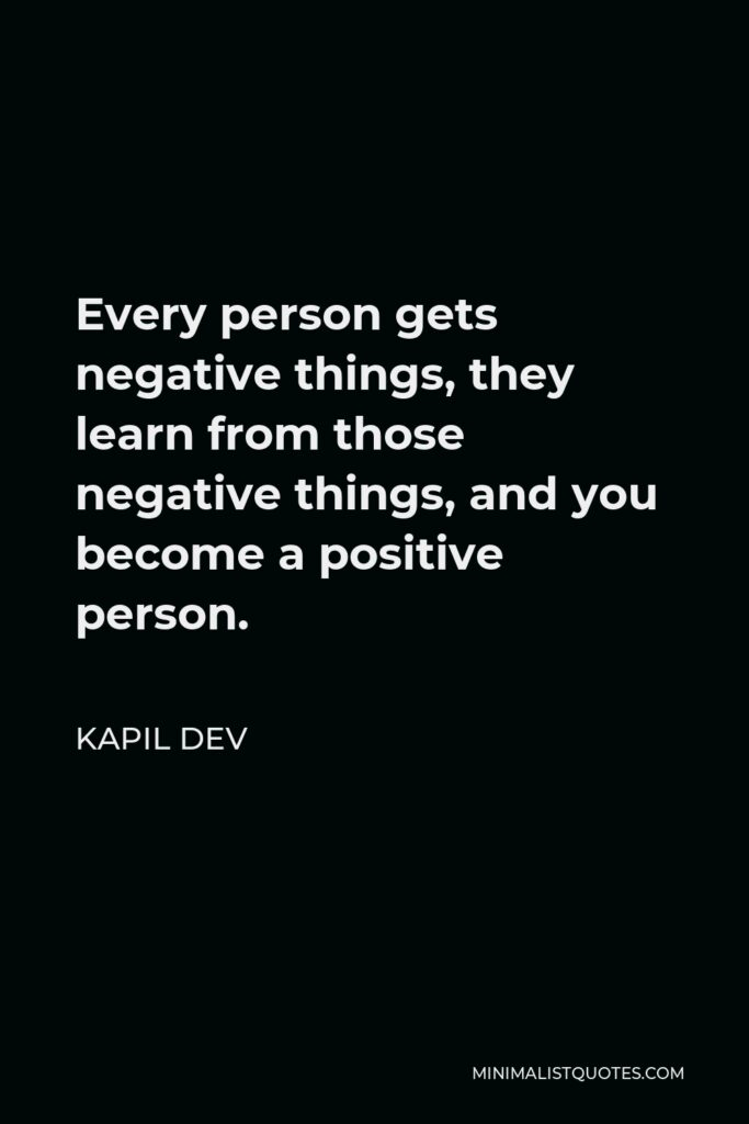 Kapil Dev Quote - Every person gets negative things, they learn from those negative things, and you become a positive person.