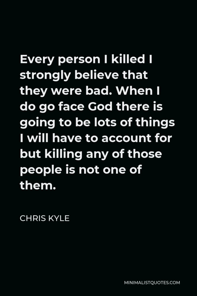 Chris Kyle Quote - Every person I killed I strongly believe that they were bad. When I do go face God there is going to be lots of things I will have to account for but killing any of those people is not one of them.