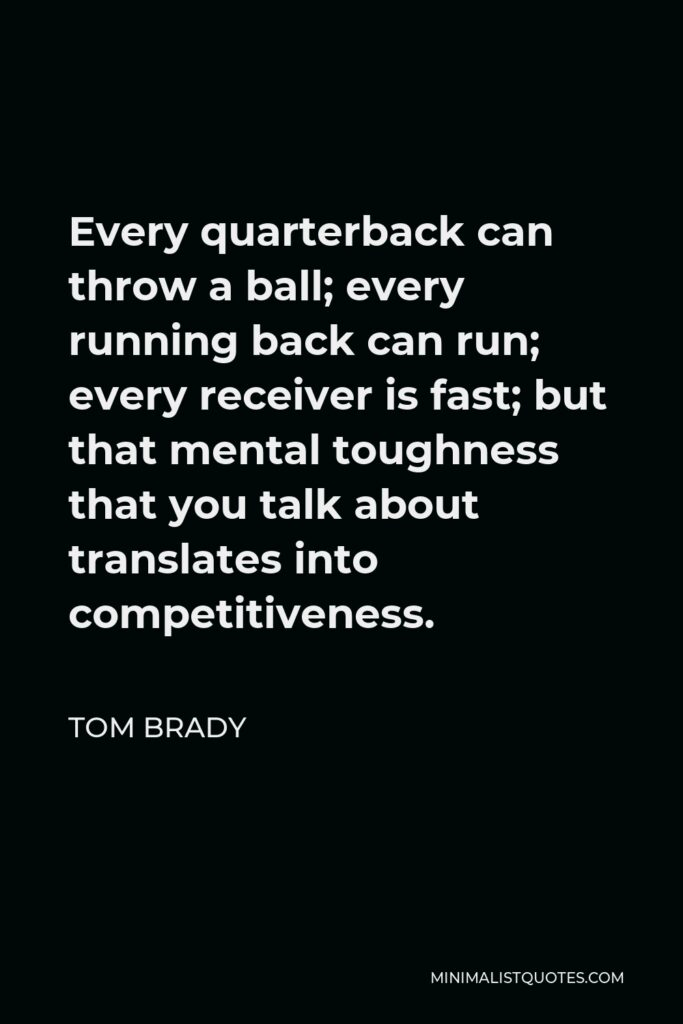 Tom Brady Quote - Every quarterback can throw a ball; every running back can run; every receiver is fast; but that mental toughness that you talk about translates into competitiveness.