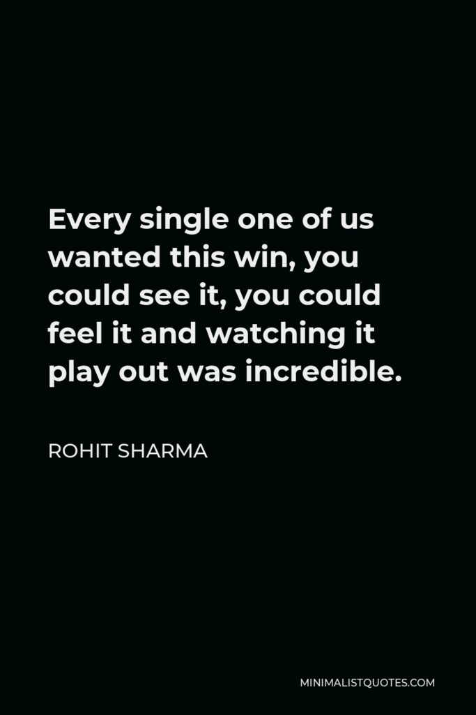 Rohit Sharma Quote - Every single one of us wanted this win, you could see it, you could feel it and watching it play out was incredible.