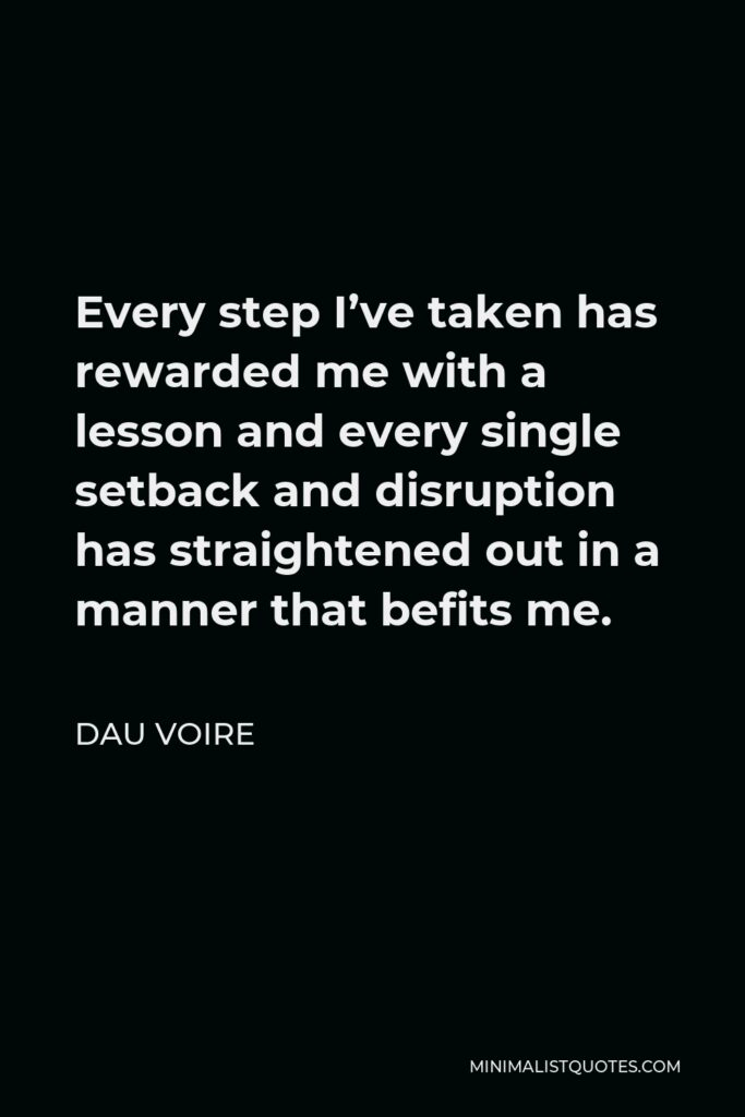 Dau Voire Quote - Every step I've taken has rewarded me with a lesson and every single setback and disruption has straightened out in a manner that befits me.