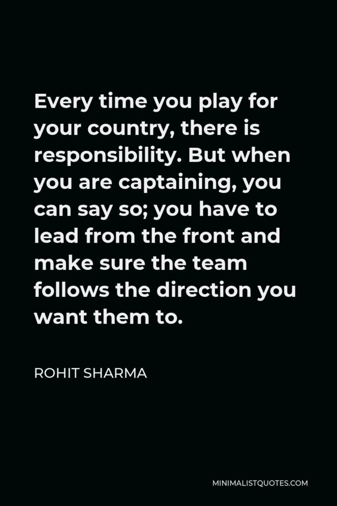Rohit Sharma Quote - Every time you play for your country, there is responsibility. But when you are captaining, you can say so; you have to lead from the front and make sure the team follows the direction you want them to.