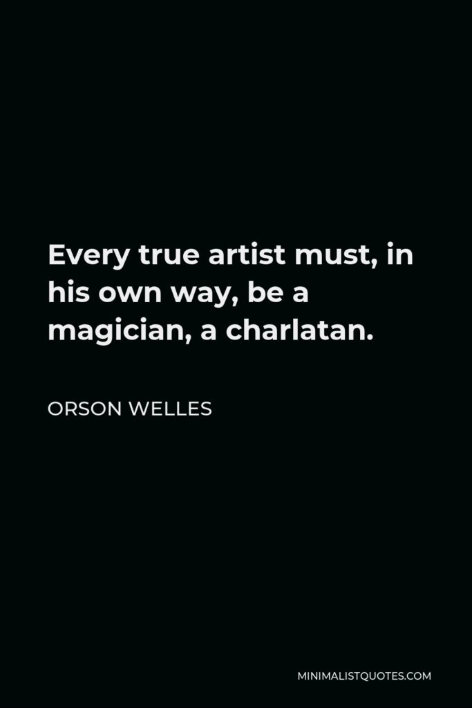 Orson Welles Quote - Every true artist must, in his own way, be a magician, a charlatan.