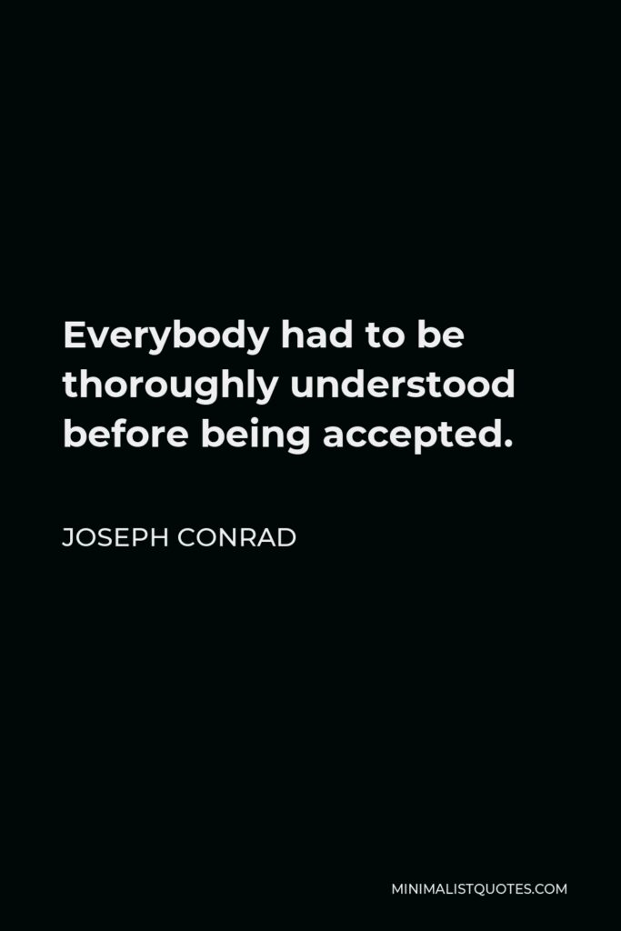 Joseph Conrad Quote - Everybody had to be thoroughly understood before being accepted.