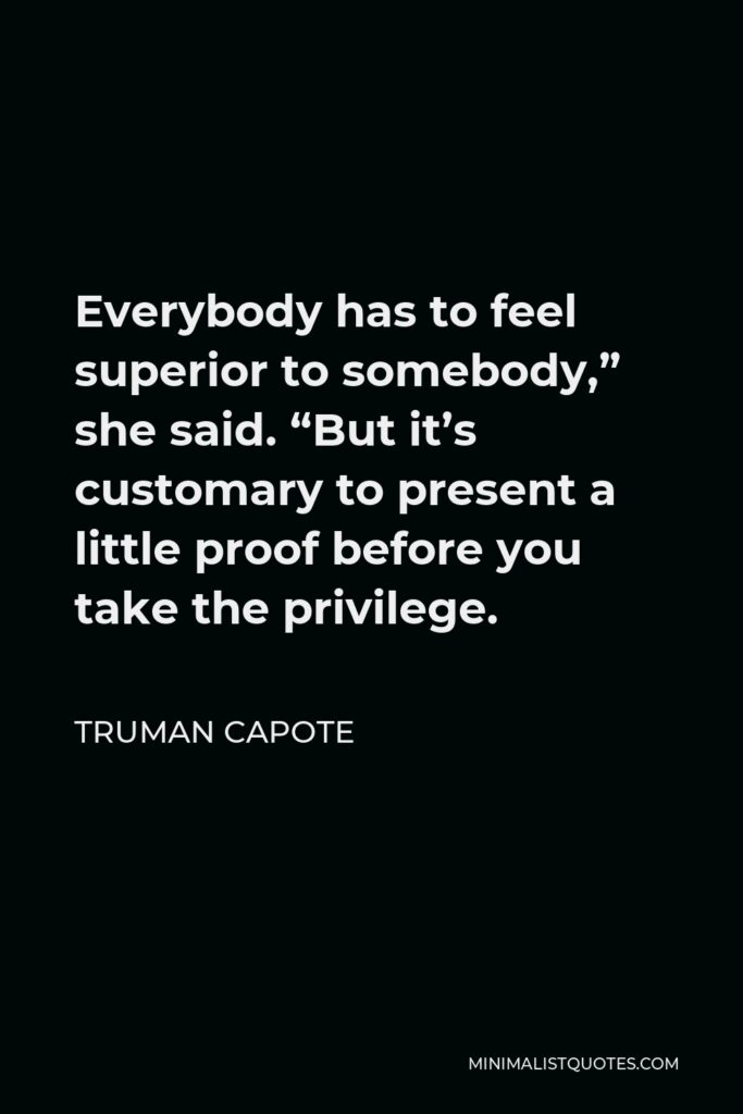 """Truman Capote Quote - Everybody has to feel superior to somebody,"""" she said. """"But it's customary to present a little proof before you take the privilege."""
