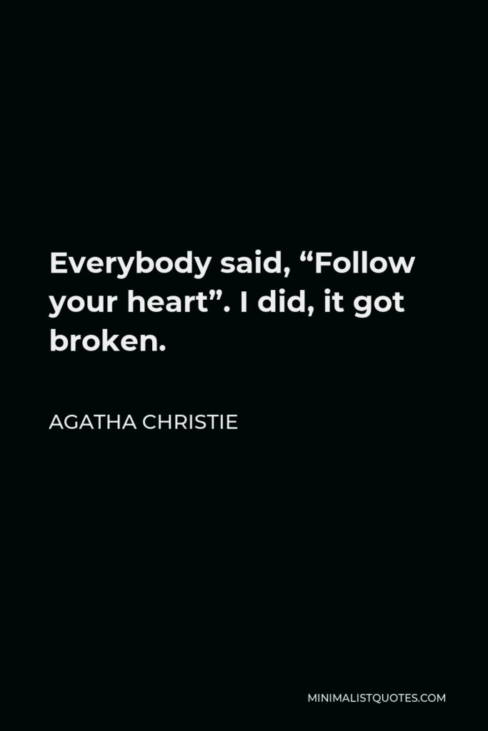 """Agatha Christie Quote - Everybody said, """"Follow your heart"""". I did, it got broken."""