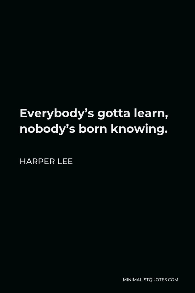 Harper Lee Quote - Everybody's gotta learn, nobody's born knowing.