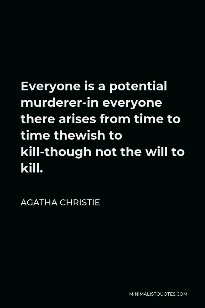 Agatha Christie Quote - Everyone is a potential murderer-in everyone there arises from time to time thewish to kill-though not the will to kill.