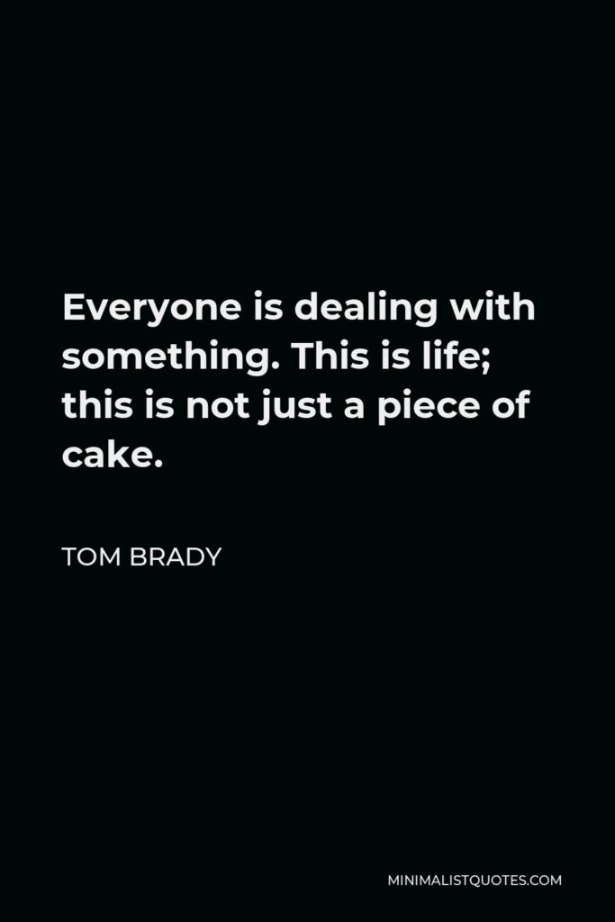 Tom Brady Quote - Everyone is dealing with something. This is life; this is not just a piece of cake. You expect that when your teammates are doing their jobs, so you got to compartmentalize and do your job.