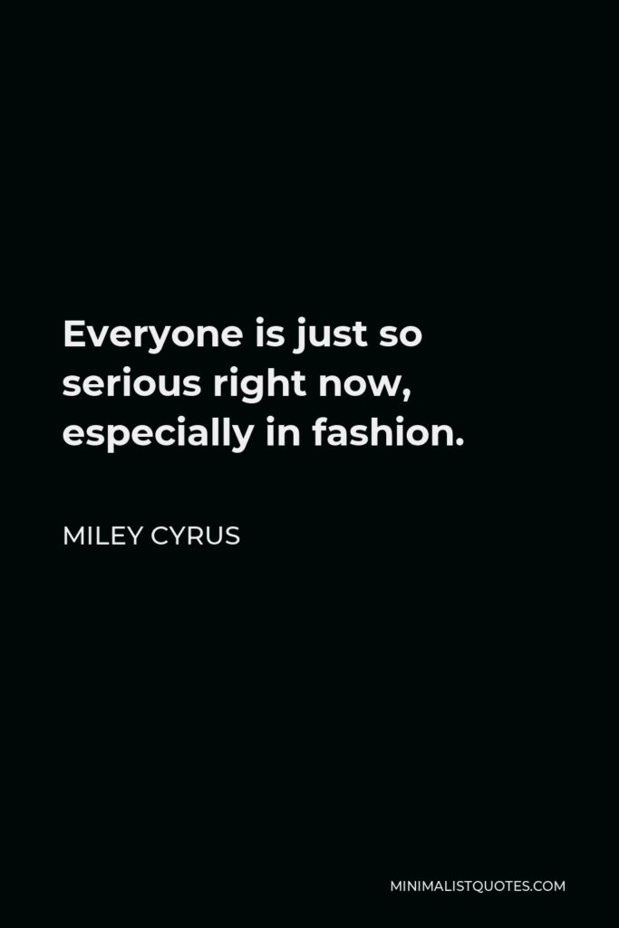 Miley Cyrus Quote - Everyone is just so serious right now, especially in fashion.