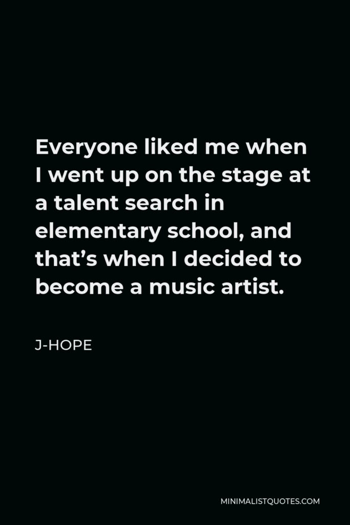J-Hope Quote - Everyone liked me when I went up on the stage at a talent search in elementary school, and that's when I decided to become a music artist.