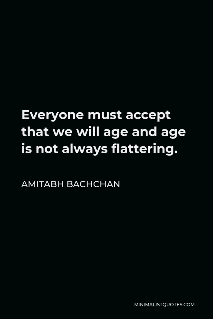 Amitabh Bachchan Quote - Everyone must accept that we will age and age is not always flattering.