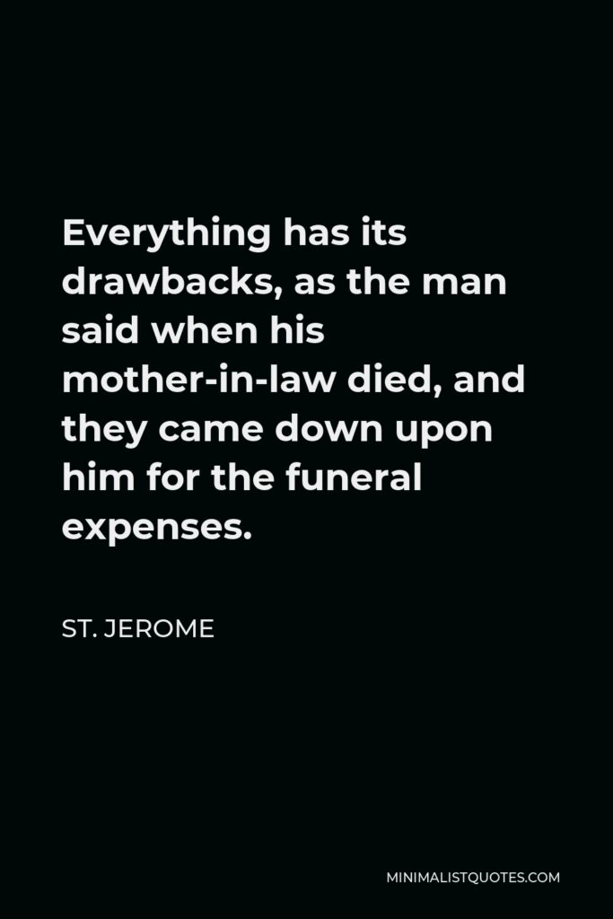 St. Jerome Quote - Everything has its drawbacks, as the man said when his mother-in-law died, and they came down upon him for the funeral expenses.