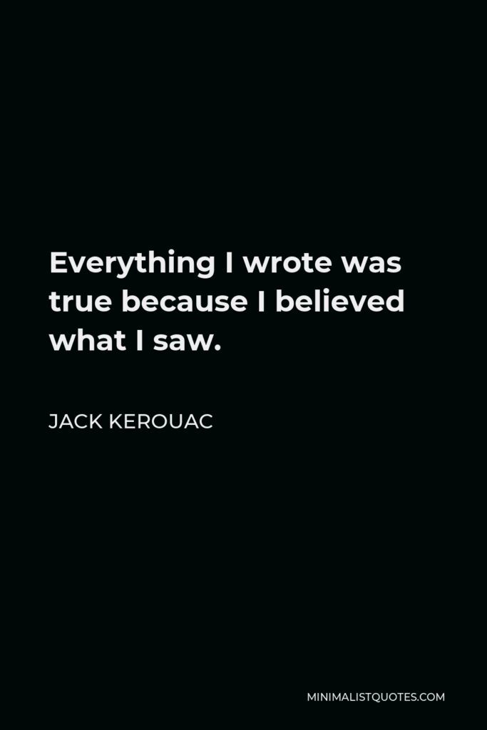 Jack Kerouac Quote - Everything I wrote was true because I believed what I saw.