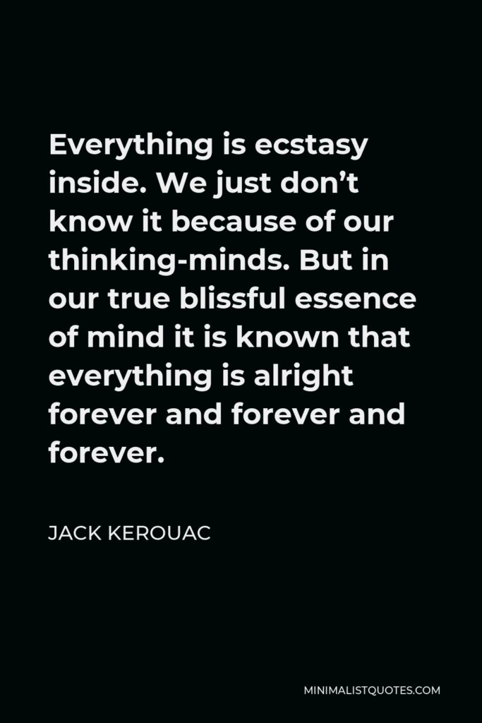 Jack Kerouac Quote - Everything is ecstasy inside. We just don't know it because of our thinking-minds. But in our true blissful essence of mind it is known that everything is alright forever and forever and forever.