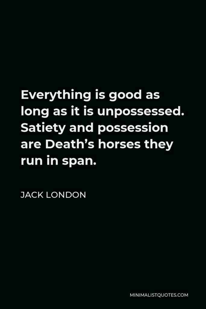 Jack London Quote - Everything is good as long as it is unpossessed. Satiety and possession are Death's horses they run in span.