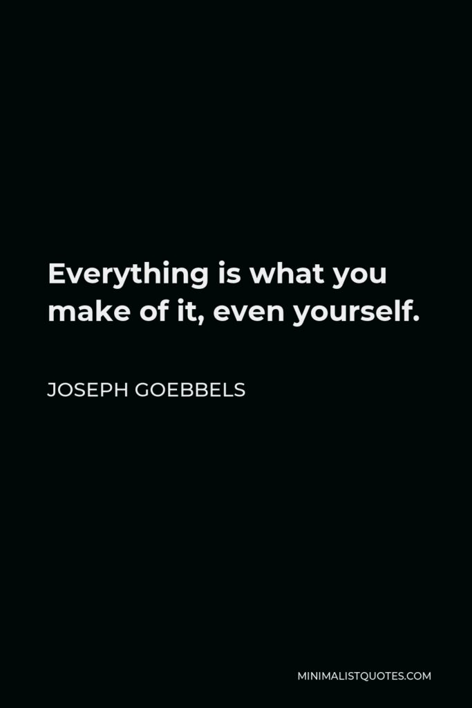 Joseph Goebbels Quote - Everything is what you make of it, even yourself.