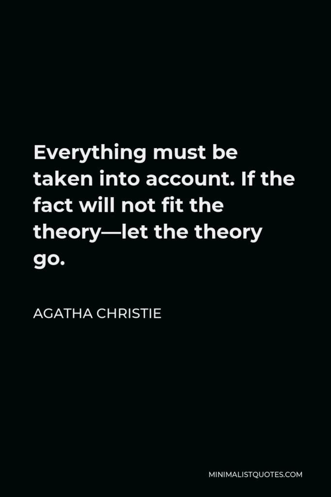 Agatha Christie Quote - Everything must be taken into account. If the fact will not fit the theory—let the theory go.