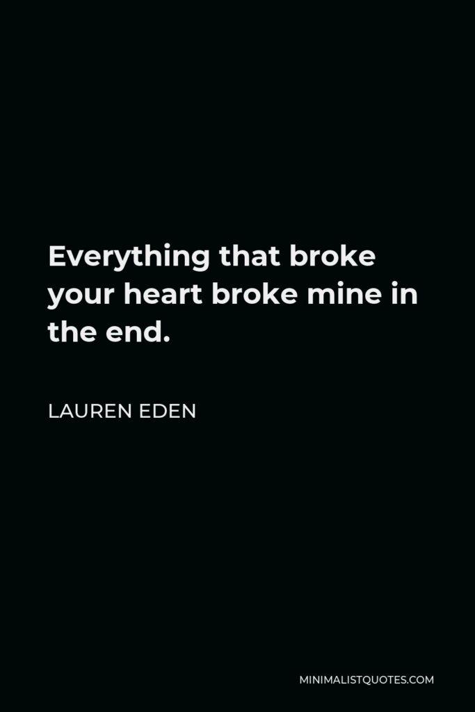 Lauren Eden Quote - Everything that broke your heart broke mine in the end.