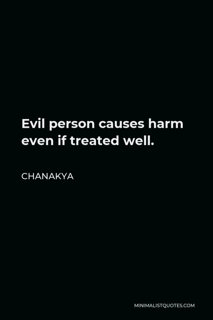 Chanakya Quote - Evil person causes harm even if treated well.