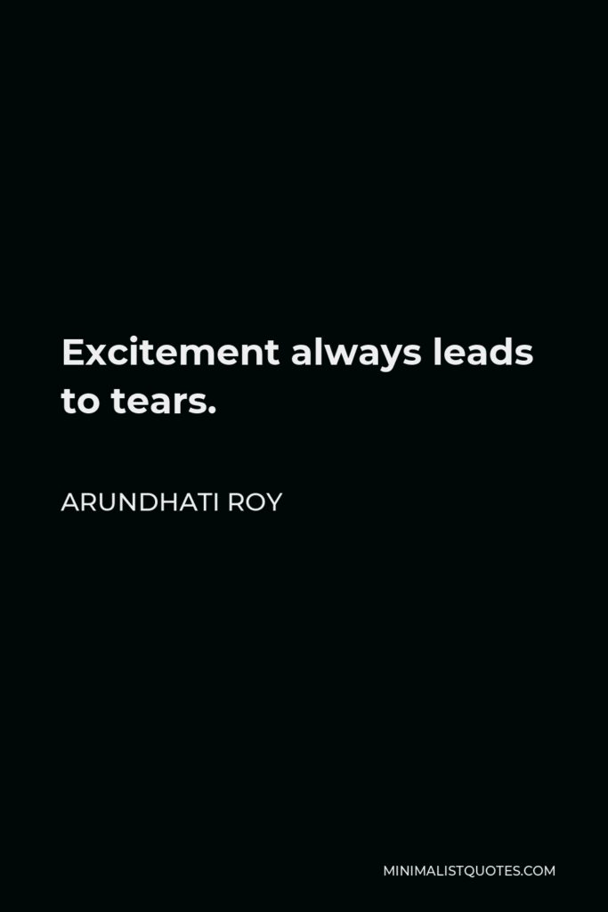 Arundhati Roy Quote - Excitement always leads to tears.
