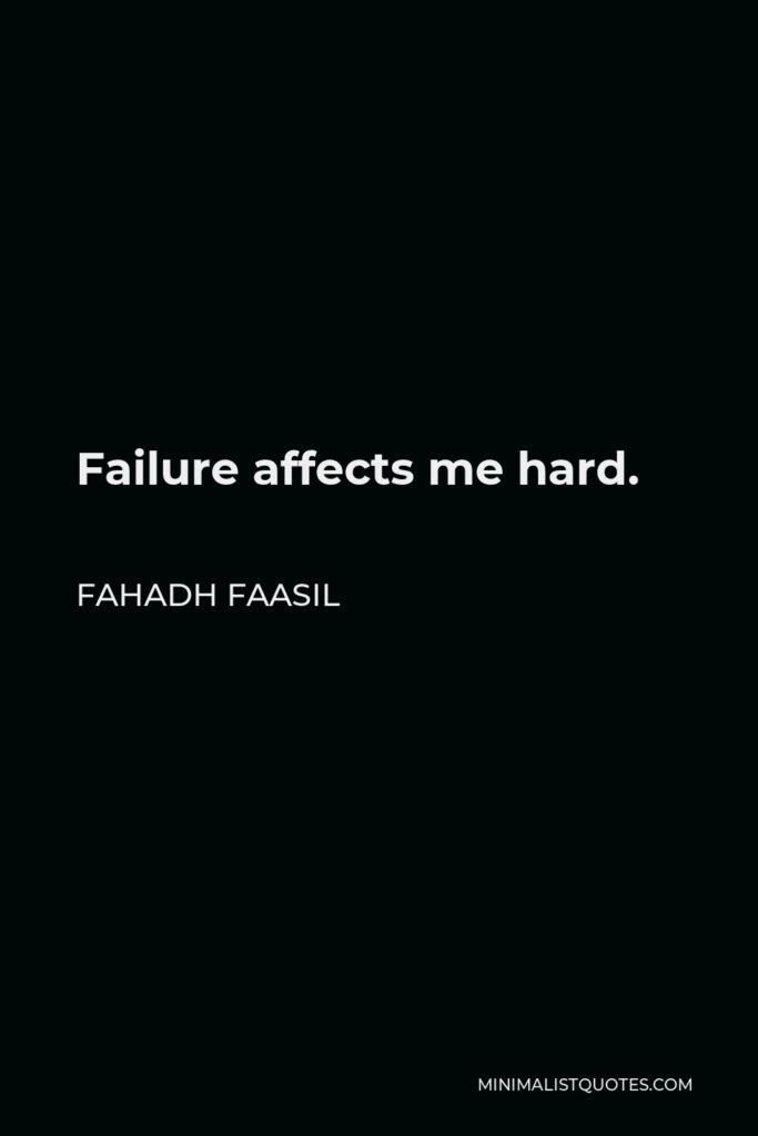 Fahadh Faasil Quote - Failure affects me hard.