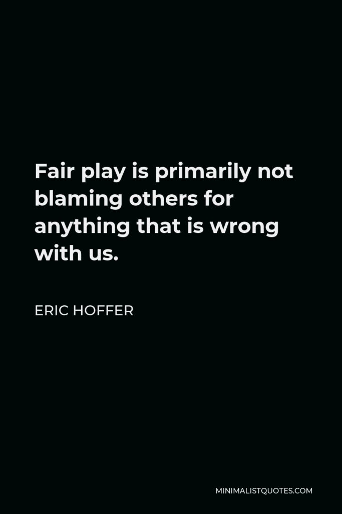 Eric Hoffer Quote - Fair play is primarily not blaming others for anything that is wrong with us.