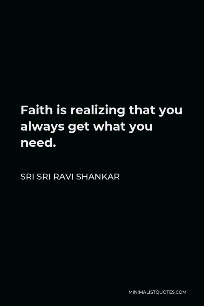 Sri Sri Ravi Shankar Quote - Faith is realizing that you always get what you need.