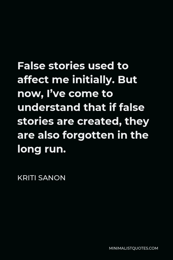Kriti Sanon Quote - False stories used to affect me initially. But now, I've come to understand that if false stories are created, they are also forgotten in the long run.