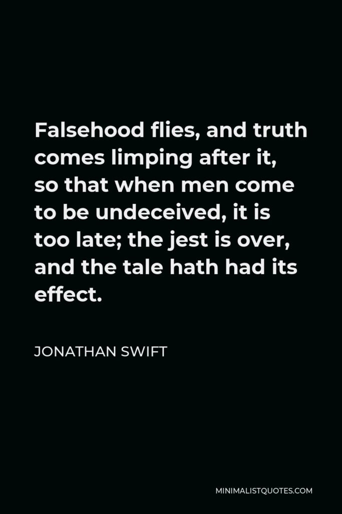Jonathan Swift Quote - Falsehood flies, and truth comes limping after it, so that when men come to be undeceived, it is too late; the jest is over, and the tale hath had its effect.