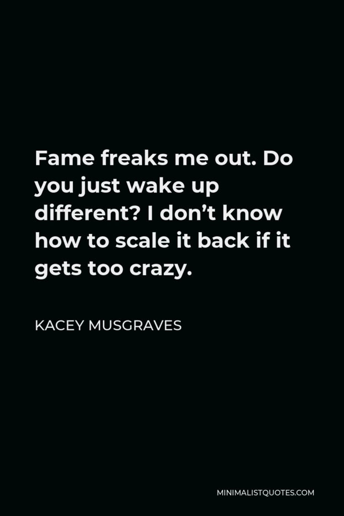 Kacey Musgraves Quote - Fame freaks me out. Do you just wake up different? I don't know how to scale it back if it gets too crazy.