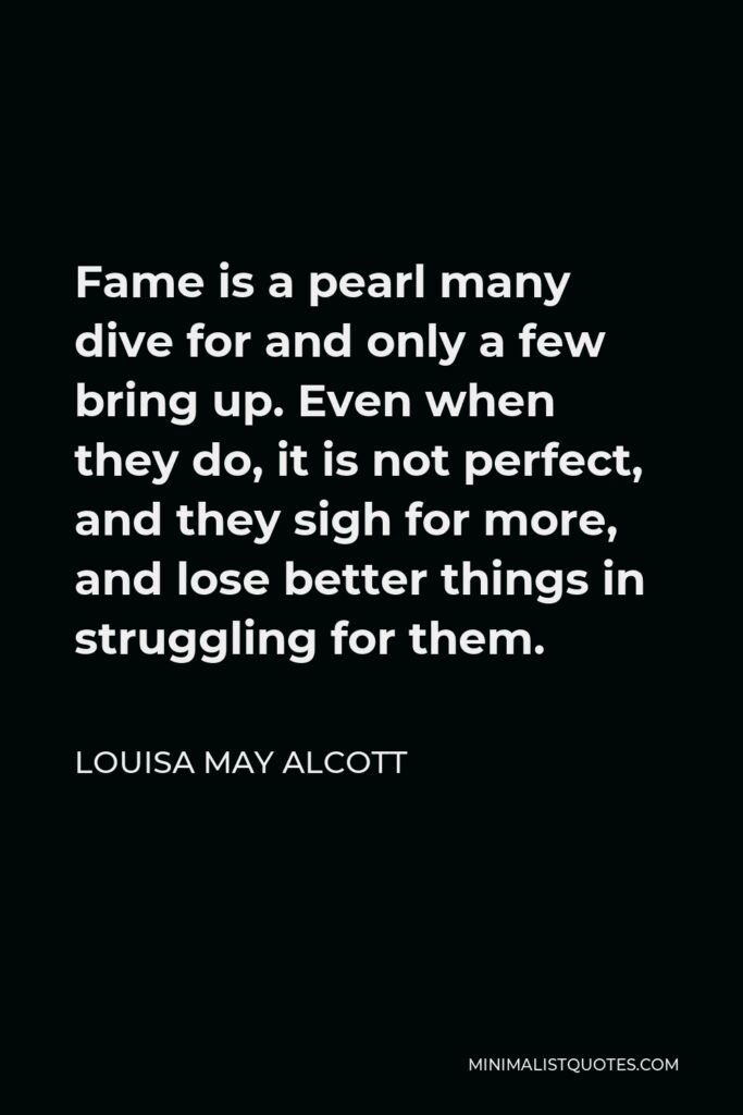 Louisa May Alcott Quote - Fame is a pearl many dive for and only a few bring up. Even when they do, it is not perfect, and they sigh for more, and lose better things in struggling for them.