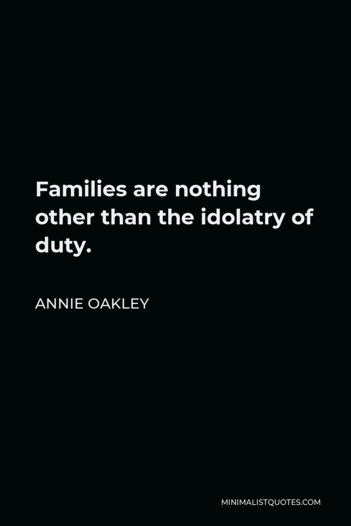 Annie Oakley Quote - Families are nothing other than the idolatry of duty.