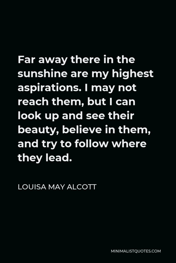 Louisa May Alcott Quote - Far away there in the sunshine are my highest aspirations. I may not reach them, but I can look up and see their beauty, believe in them, and try to follow where they lead.